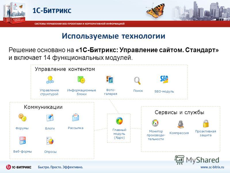 Используемые технологии Решение основано на «1С-Битрикс: Управление сайтом. Стандарт» и включает 14 функциональных модулей. Управление структурой Главный модуль (Ядро) Информационные блоки Форумы Рассылка Веб-формы Опросы Поиск Блоги Компрессия Управ