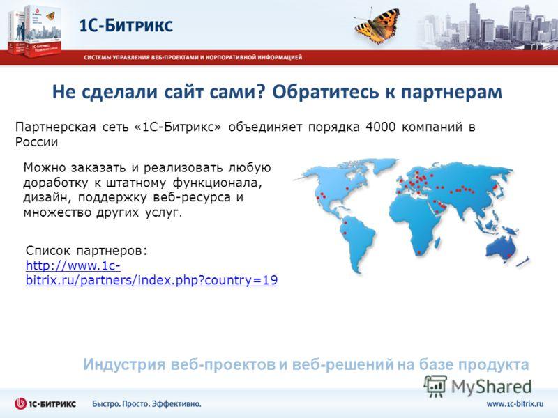 Не сделали сайт сами? Обратитесь к партнерам Партнерская сеть «1С-Битрикс» объединяет порядка 4000 компаний в России Индустрия веб-проектов и веб-решений на базе продукта Можно заказать и реализовать любую доработку к штатному функционала, дизайн, по