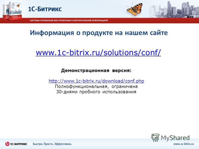 Информация о продукте на нашем сайте www.1c-bitrix.ru/solutions/conf/ Демонстрационная версия: http://www.1c-bitrix.ru/download/conf.php Полнофункциональная, ограничена 30-днями пробного использования