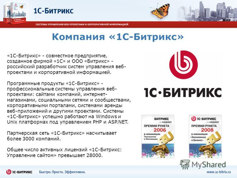 Компания «1С-Битрикс» «1С-Битрикс» - совместное предприятие, созданное фирмой «1С» и ООО «Битрикс» - российский разработчик систем управления веб- проектами и корпоративной информацией. Программные продукты «1С-Битрикс» - профессиональные системы упр