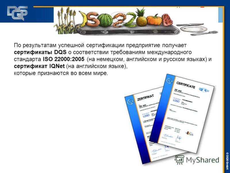DQS-UL Management Systems Solutions © © DQS GmbH По результатам успешной сертификации предприятие получает сертификаты DQS о соответствии требованиям международного стандарта ISO 22000:2005 (на немецком, английском и русском языках) и сертификат IQNe