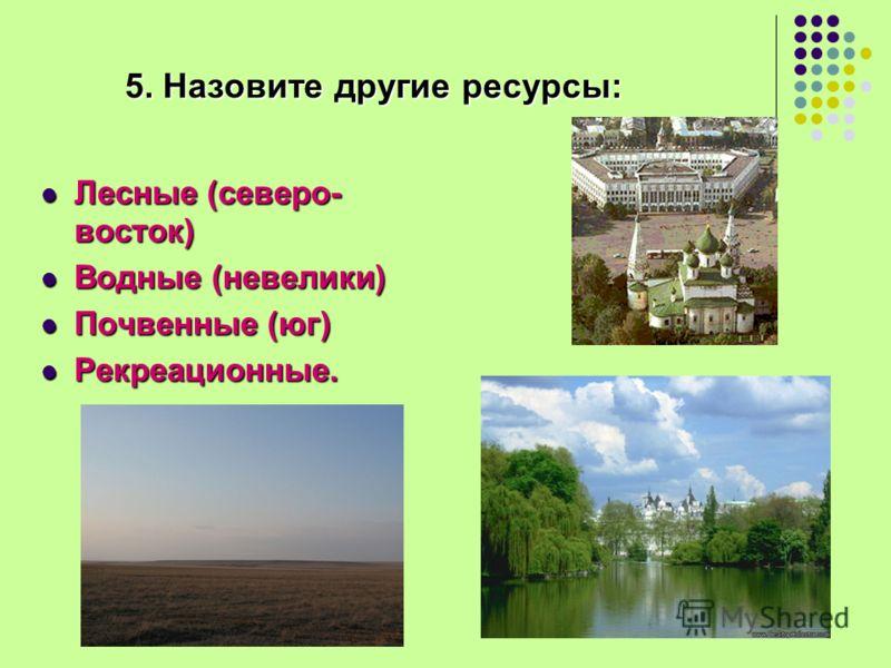 5. Назовите другие ресурсы: Лесные (северо- восток) Лесные (северо- восток) Водные (невелики) Водные (невелики) Почвенные (юг) Почвенные (юг) Рекреационные. Рекреационные.