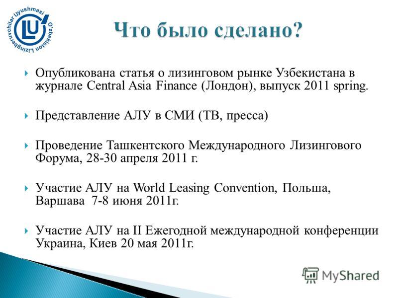 Опубликована статья о лизинговом рынке Узбекистана в журнале Central Asia Finance (Лондон), выпуск 2011 spring. Представление АЛУ в СМИ (ТВ, пресса) Проведение Ташкентского Международного Лизингового Форума, 28-30 апреля 2011 г. Участие АЛУ на World