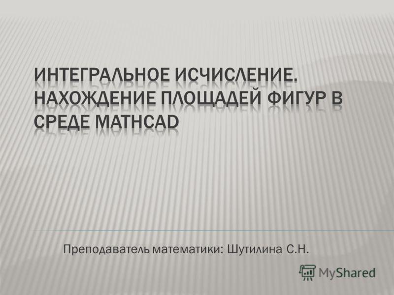 Преподаватель математики: Шутилина С.Н.