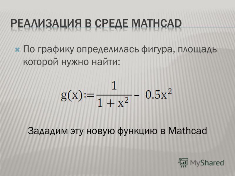 По графику определилась фигура, площадь которой нужно найти: Зададим эту новую функцию в Mathcad