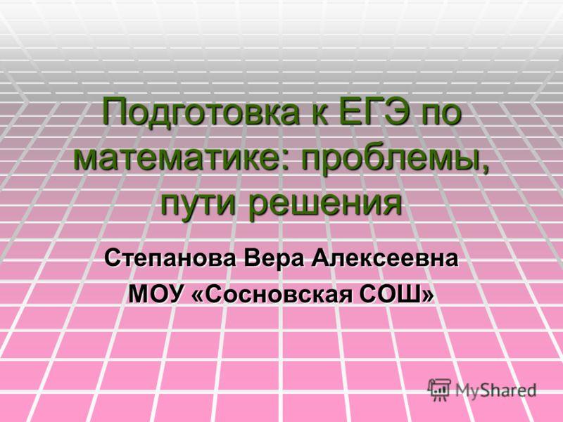 Подготовка к ЕГЭ по математике: проблемы, пути решения Степанова Вера Алексеевна МОУ «Сосновская СОШ»