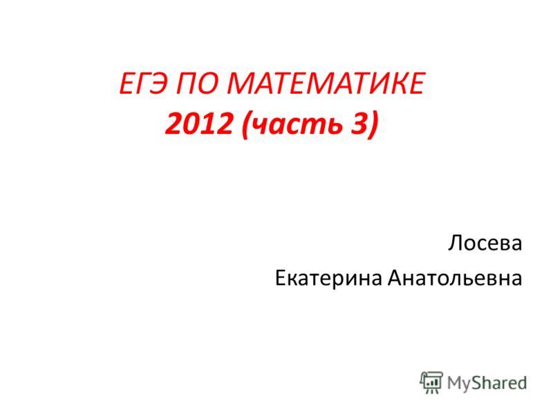 Лосева Екатерина Анатольевна ЕГЭ ПО МАТЕМАТИКЕ 2012 (часть 3)
