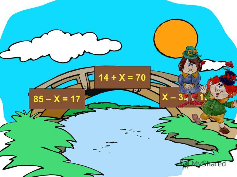 85 – Х = 17 14 + Х = 70 Х – 32 = 13