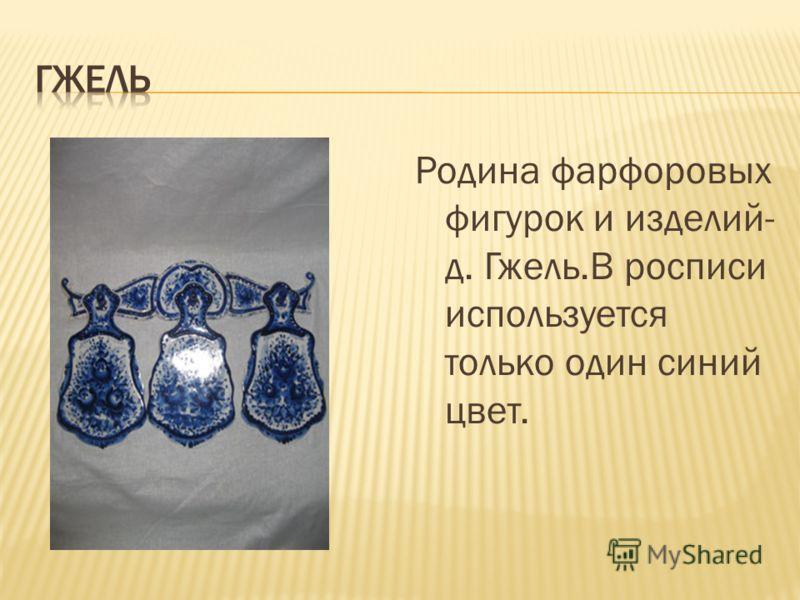 Родина фарфоровых фигурок и изделий- д. Гжель.В росписи используется только один синий цвет.