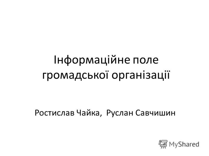 Інформаційне поле громадської організації Ростислав Чайка, Руслан Савчишин