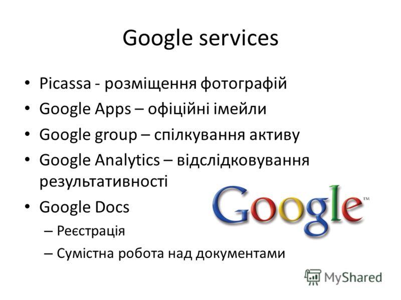 Google services Picassa - розміщення фотографій Google Apps – офіційні імейли Google group – спілкування активу Google Analytics – відслідковування результативності Google Docs – Реєстрація – Сумістна робота над документами
