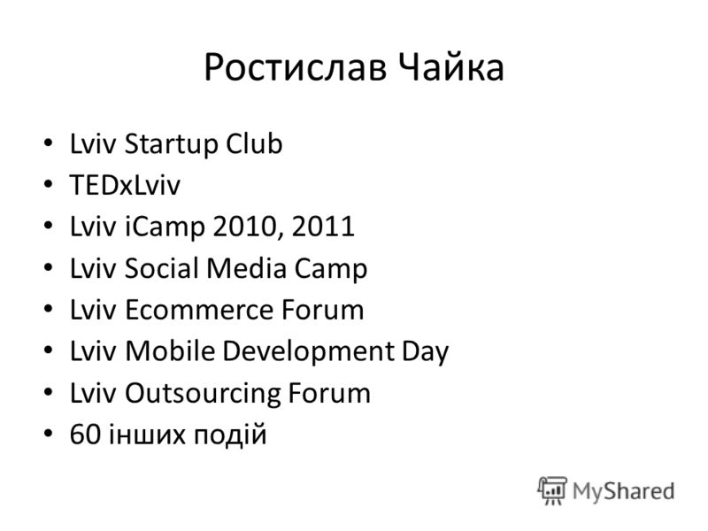 Ростислав Чайка Lviv Startup Club TEDxLviv Lviv iCamp 2010, 2011 Lviv Social Media Camp Lviv Ecommerce Forum Lviv Mobile Development Day Lviv Outsourcing Forum 60 інших подій