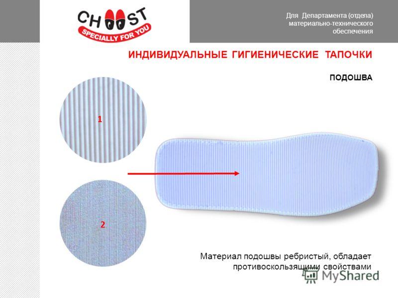 Для Департамента (отдела) материально-технического обеспечения ИНДИВИДУАЛЬНЫЕ ГИГИЕНИЧЕСКИЕ ТАПОЧКИ ПОДОШВА 2 1 Материал подошвы ребристый, обладает противоскользящими свойствами