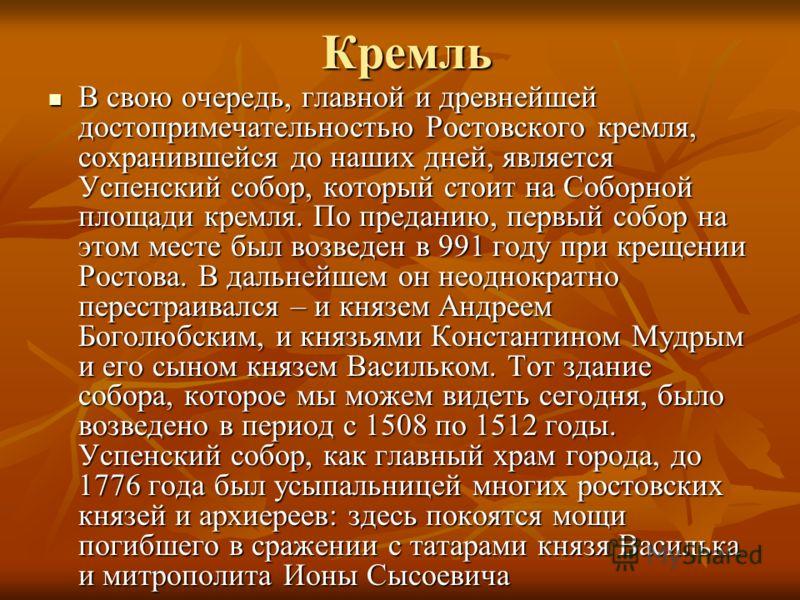 Кремль В свою очередь, главной и древнейшей достопримечательностью Ростовского кремля, сохранившейся до наших дней, является Успенский собор, который стоит на Соборной площади кремля. По преданию, первый собор на этом месте был возведен в 991 году пр