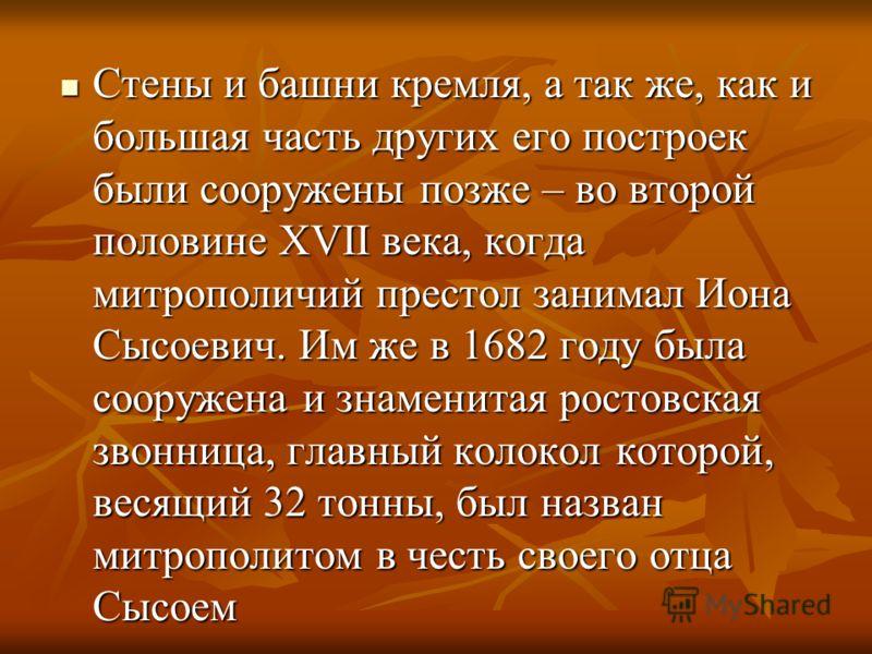 Стены и башни кремля, а так же, как и большая часть других его построек были сооружены позже – во второй половине XVII века, когда митрополичий престол занимал Иона Сысоевич. Им же в 1682 году была сооружена и знаменитая ростовская звонница, главный