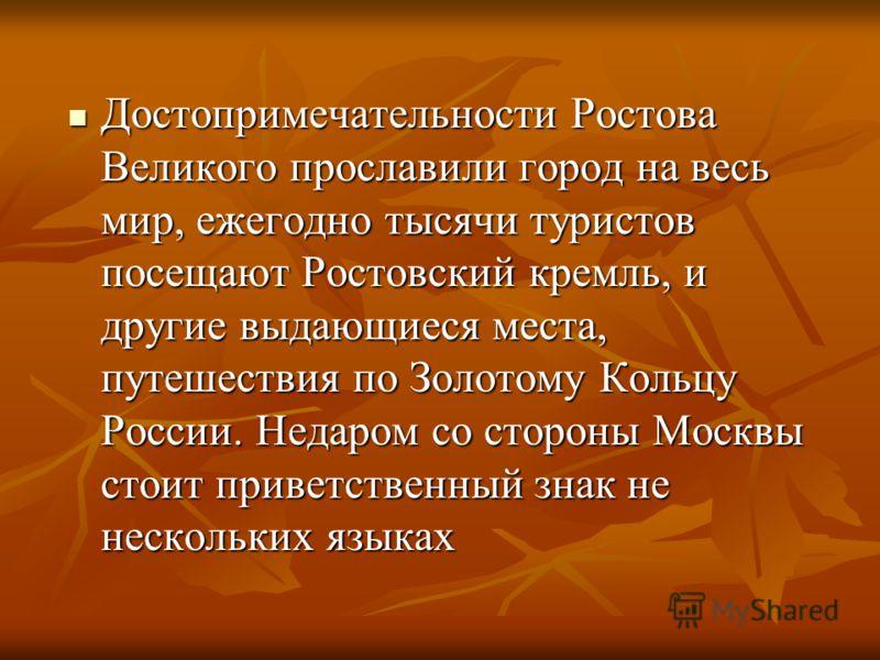 Достопримечательности Ростова Великого прославили город на весь мир, ежегодно тысячи туристов посещают Ростовский кремль, и другие выдающиеся места, путешествия по Золотому Кольцу России. Недаром со стороны Москвы стоит приветственный знак не несколь