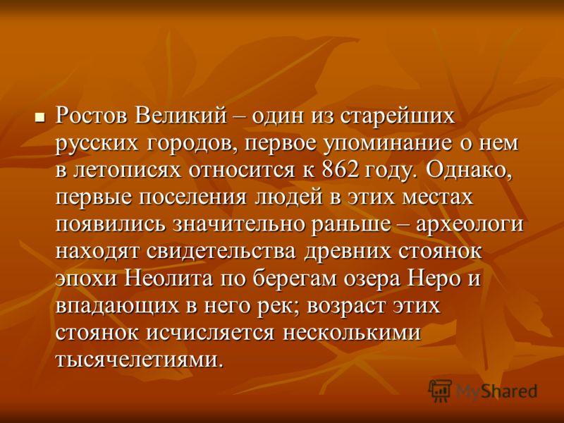 Ростов Великий – один из старейших русских городов, первое упоминание о нем в летописях относится к 862 году. Однако, первые поселения людей в этих местах появились значительно раньше – археологи находят свидетельства древних стоянок эпохи Неолита по
