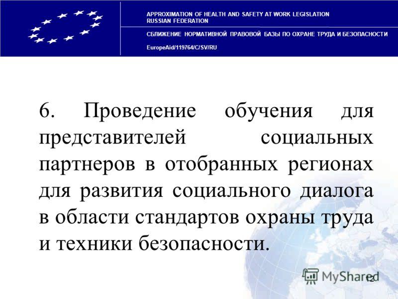 12 6. Проведение обучения для представителей социальных партнеров в отобранных регионах для развития социального диалога в области стандартов охраны труда и техники безопасности. APPROXIMATION OF HEALTH AND SAFETY AT WORK LEGISLATION RUSSIAN FEDERATI