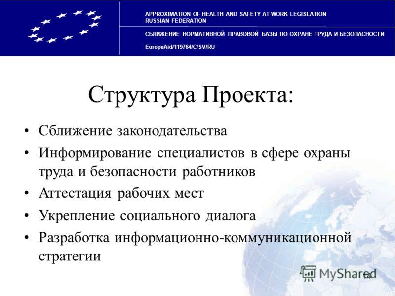 14 APPROXIMATION OF HEALTH AND SAFETY AT WORK LEGISLATION RUSSIAN FEDERATION СБЛИЖЕНИЕ НОРМАТИВНОЙ ПРАВОВОЙ БАЗЫ ПО ОХРАНЕ ТРУДА И БЕЗОПАСНОСТИ EuropeAid/119764/C/SV/RU Структура Проекта: Сближение законодательства Информирование специалистов в сфере