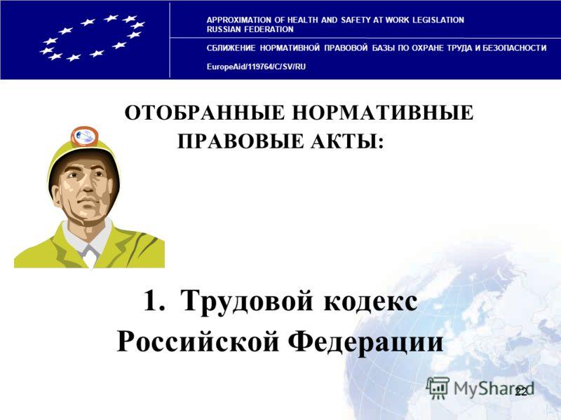 22 ОТОБРАННЫЕ НОРМАТИВНЫЕ ПРАВОВЫЕ АКТЫ: 1.Трудовой кодекс Российской Федерации APPROXIMATION OF HEALTH AND SAFETY AT WORK LEGISLATION RUSSIAN FEDERATION СБЛИЖЕНИЕ НОРМАТИВНОЙ ПРАВОВОЙ БАЗЫ ПО ОХРАНЕ ТРУДА И БЕЗОПАСНОСТИ EuropeAid/119764/C/SV/RU