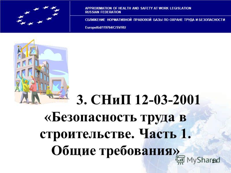 24 APPROXIMATION OF HEALTH AND SAFETY AT WORK LEGISLATION RUSSIAN FEDERATION СБЛИЖЕНИЕ НОРМАТИВНОЙ ПРАВОВОЙ БАЗЫ ПО ОХРАНЕ ТРУДА И БЕЗОПАСНОСТИ EuropeAid/119764/C/SV/RU 3. СНиП 12-03-2001 «Безопасность труда в строительстве. Часть 1. Общие требования
