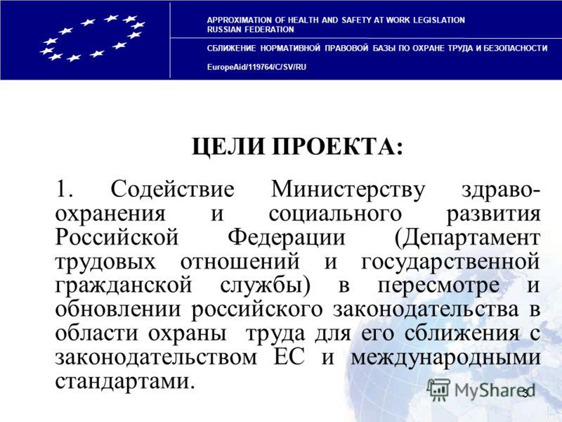 3 ЦЕЛИ ПРОЕКТА: 1. Содействие Министерству здраво- охранения и социального развития Российской Федерации (Департамент трудовых отношений и государственной гражданской службы) в пересмотре и обновлении российского законодательства в области охраны тру