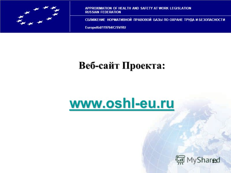 33 Веб-сайт Проекта: www.oshl-eu.ru APPROXIMATION OF HEALTH AND SAFETY AT WORK LEGISLATION RUSSIAN FEDERATION СБЛИЖЕНИЕ НОРМАТИВНОЙ ПРАВОВОЙ БАЗЫ ПО ОХРАНЕ ТРУДА И БЕЗОПАСНОСТИ EuropeAid/119764/C/SV/RU