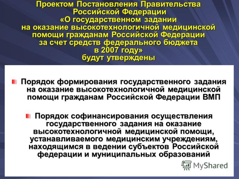 3 Проектом Постановления Правительства Российской Федерации «О государственном задании на оказание высокотехнологичной медицинской помощи гражданам Российской Федерации за счет средств федерального бюджета в 2007 году» будут утверждены Порядок формир