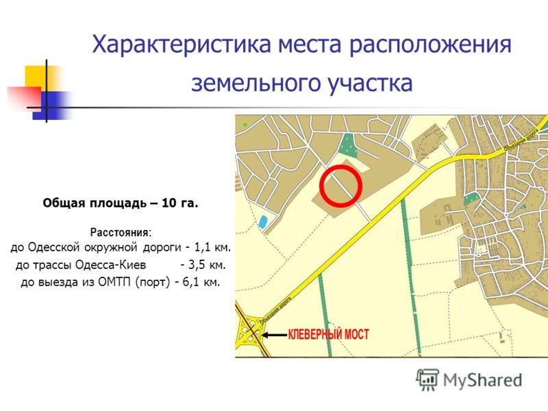 Характеристика места расположения земельного участка Общая площадь – 10 га. Расстояния: до Одесской окружной дороги - 1,1 км. до трассы Одесса-Киев - 3,5 км. до выезда из ОМТП (порт) - 6,1 км.
