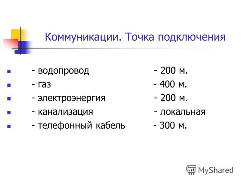 Коммуникации. Точка подключения - водопровод- 200 м. - газ - 400 м. - электроэнергия- 200 м. - канализация- локальная - телефонный кабель - 300 м.