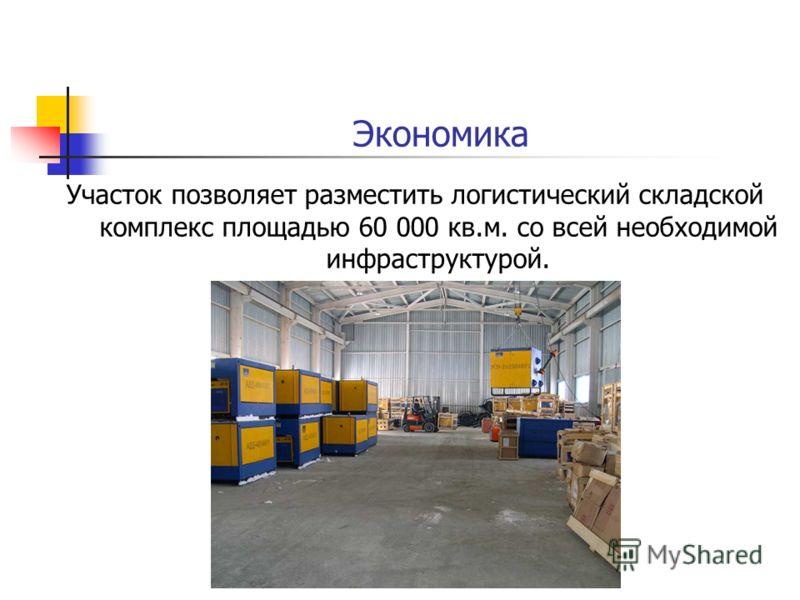 Экономика Участок позволяет разместить логистический складской комплекс площадью 60 000 кв.м. со всей необходимой инфраструктурой.