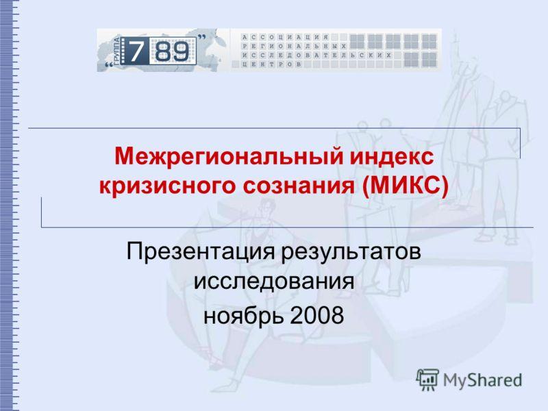 Межрегиональный индекс кризисного сознания (МИКС) Презентация результатов исследования ноябрь 2008