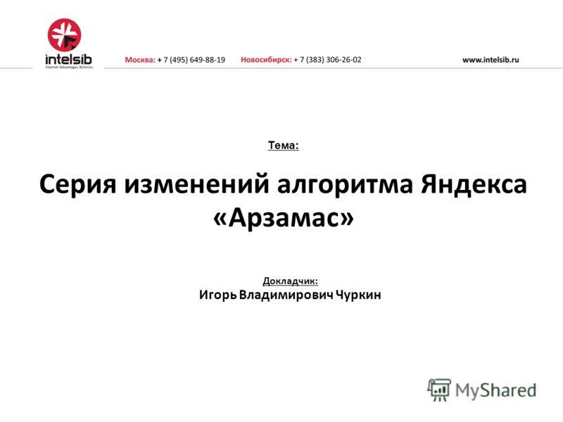 Тема: Серия изменений алгоритма Яндекса «Арзамас» Докладчик: Игорь Владимирович Чуркин