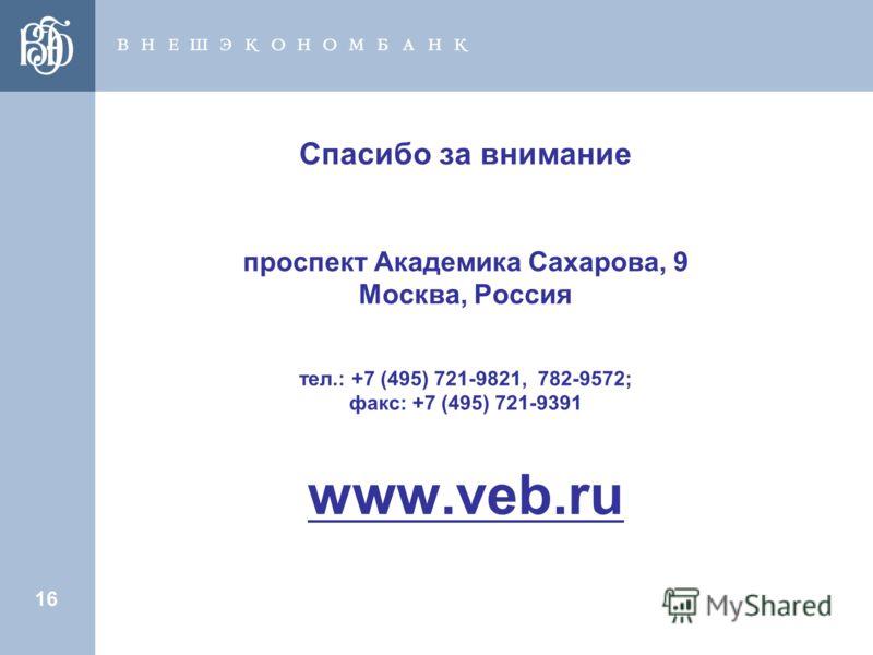 16 Спасибо за внимание проспект Академика Сахарова, 9 Москва, Россия тел.: +7 (495) 721-9821, 782-9572; факс: +7 (495) 721-9391 www.veb.ru