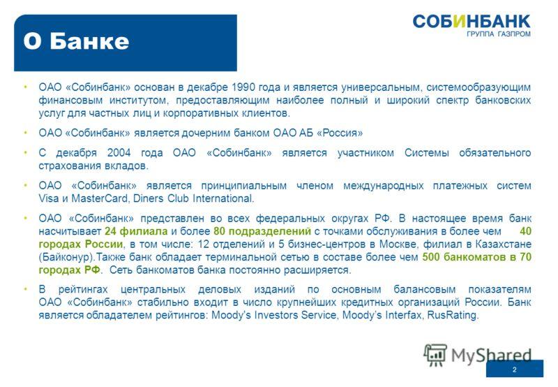 2 О Банке ОАО «Собинбанк» основан в декабре 1990 года и является универсальным, системообразующим финансовым институтом, предоставляющим наиболее полный и широкий спектр банковских услуг для частных лиц и корпоративных клиентов. ОАО «Собинбанк» являе