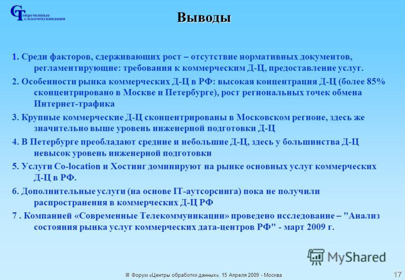 III Форум «Центры обработки данных», 15 Апреля 2009 - Москва 17 Выводы 1. Среди факторов, сдерживающих рост – отсутствие нормативных документов, регламентирующие: требования к коммерческим Д-Ц, предоставление услуг. 2. Особенности рынка коммерческих