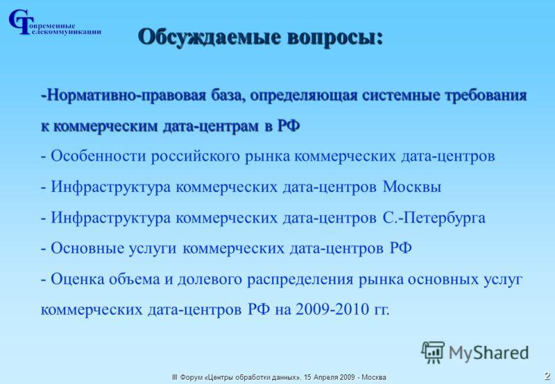 III Форум «Центры обработки данных», 15 Апреля 2009 - Москва 2 Обсуждаемые вопросы: -Нормативно-правовая база, определяющая системные требования к коммерческим дата-центрам в РФ - Особенности российского рынка коммерческих дата-центров - Инфраструкту