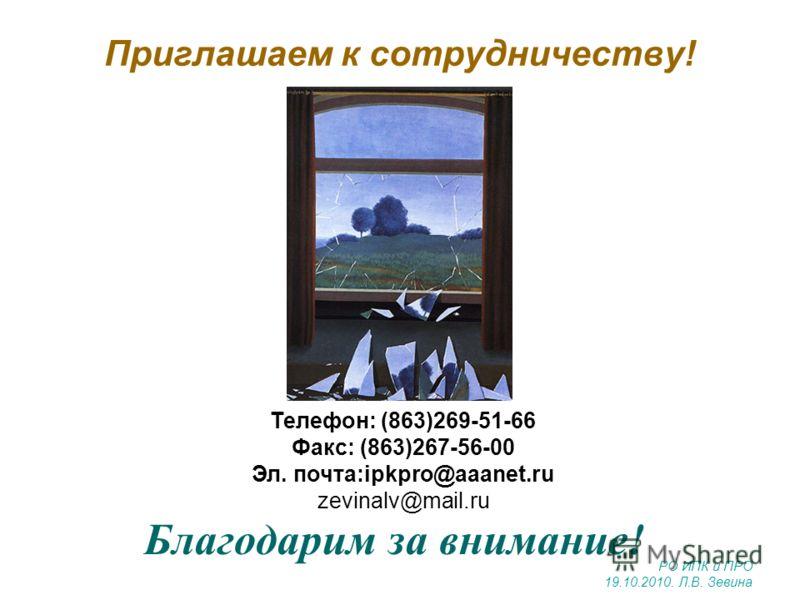 Приглашаем к сотрудничеству! Благодарим за внимание! Телефон: (863)269-51-66 Факс: (863)267-56-00 Эл. почта:ipkpro@aaanet.ru zevinalv@mail.ru РО ИПК и ПРО 19.10.2010. Л.В. Зевина