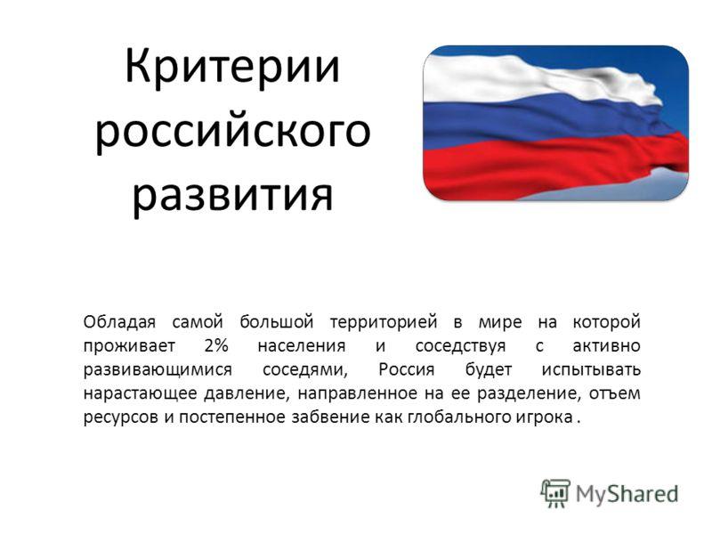 Критерии российского развития Обладая самой большой территорией в мире на которой проживает 2% населения и соседствуя с активно развивающимися соседями, Россия будет испытывать нарастающее давление, направленное на ее разделение, отъем ресурсов и пос