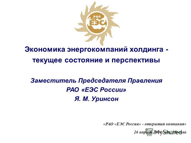 «РАО «ЕЭС России» - открытая компания» 26 апреля 2004 года, Москва Экономика энергокомпаний холдинга - текущее состояние и перспективы Заместитель Председателя Правления РАО «ЕЭС России» Я. М. Уринсон