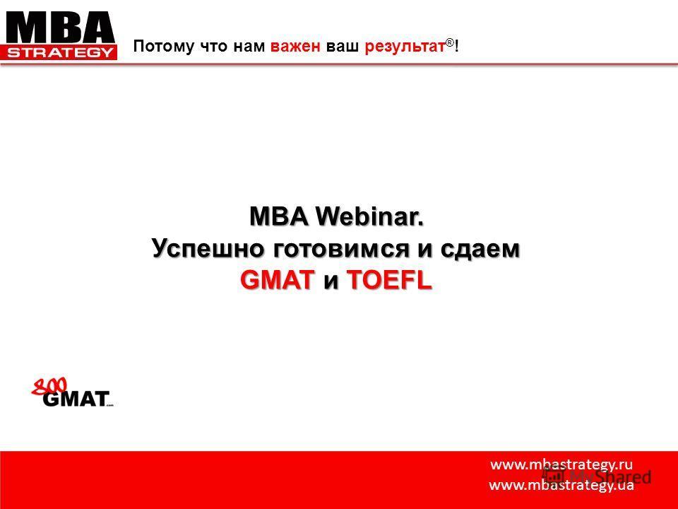 www.mbastrategy.ru www.mbastrategy.ua Потому что нам важен ваш результат ® ! MBA Webinar. Успешно готовимся и сдаем GMAT и TOEFL