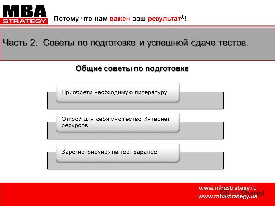 www.mbastrategy.ru www.mbastrategy.ua Потому что нам важен ваш результат ® ! Часть 2. Советы по подготовке и успешной сдаче тестов. Приобрети необходимую литературу Открой для себя множество Интернет ресурсов Зарегистрируйся на тест заранее Общие сов