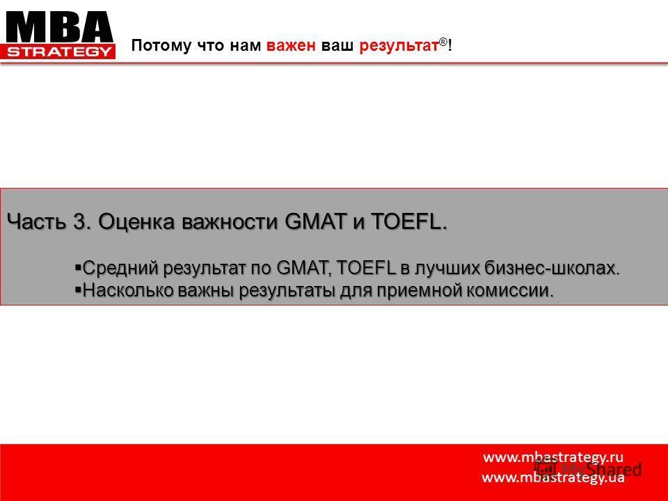 www.mbastrategy.ru www.mbastrategy.ua Потому что нам важен ваш результат ® ! Часть 3. Оценка важности GMAT и TOEFL. Средний результат по GMAT, TOEFL в лучших бизнес-школах. Средний результат по GMAT, TOEFL в лучших бизнес-школах. Насколько важны резу
