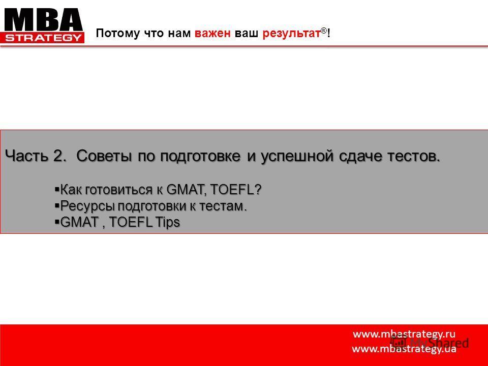 www.mbastrategy.ru www.mbastrategy.ua Потому что нам важен ваш результат ® ! Часть 2. Советы по подготовке и успешной сдаче тестов. Как готовиться к GMAT, TOEFL? Как готовиться к GMAT, TOEFL? Ресурсы подготовки к тестам. Ресурсы подготовки к тестам.