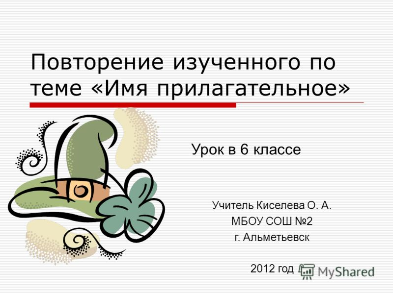 Повторение изученного по теме «Имя прилагательное» Урок в 6 классе Учитель Киселева О. А. МБОУ СОШ 2 г. Альметьевск 2012 год