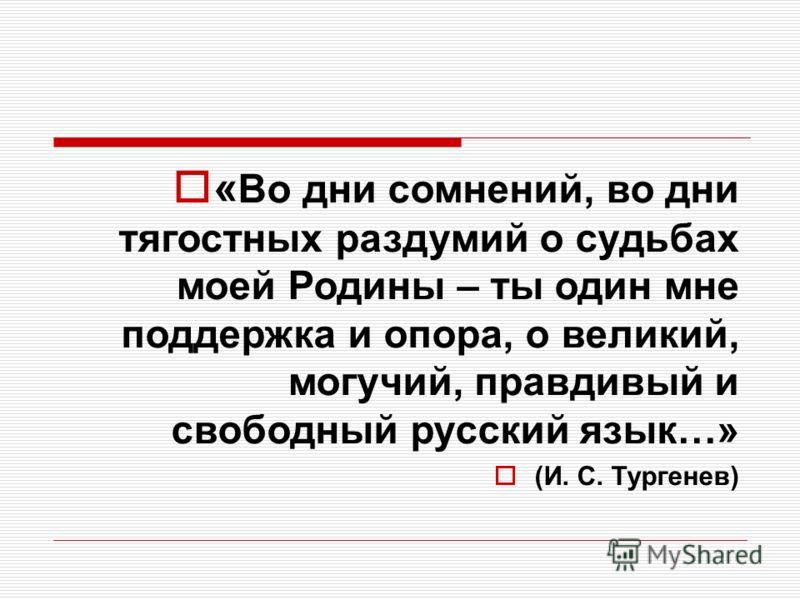 « Во дни сомнений, во дни тягостных раздумий о судьбах моей Родины – ты один мне поддержка и опора, о великий, могучий, правдивый и свободный русский язык…» (И. С. Тургенев)