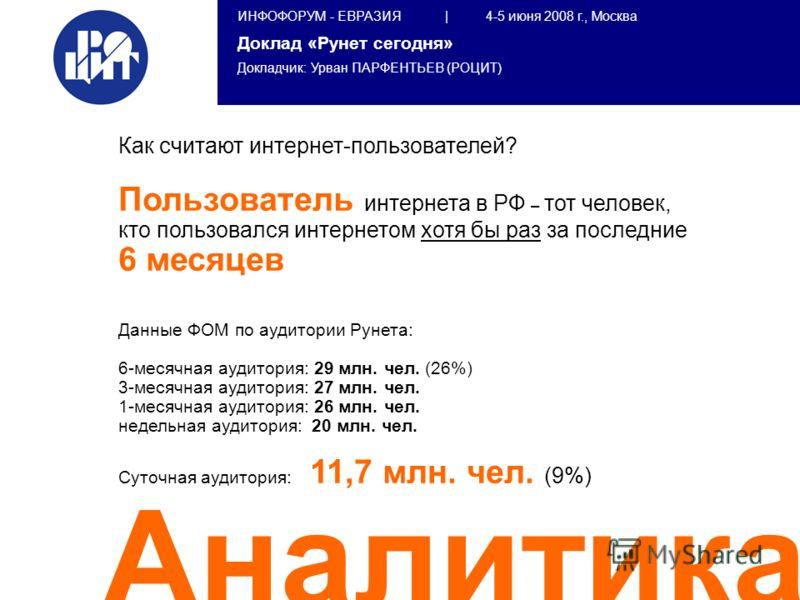 ИНФОФОРУМ - ЕВРАЗИЯ | 4-5 июня 2008 г., Москва Доклад «Рунет сегодня» Докладчик: Урван ПАРФЕНТЬЕВ (РОЦИТ) Аналитика Как считают интернет-пользователей? Пользователь интернета в РФ – тот человек, кто пользовался интернетом хотя бы раз за последние 6 м