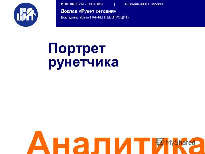 ИНФОФОРУМ - ЕВРАЗИЯ | 4-5 июня 2008 г., Москва Доклад «Рунет сегодня» Докладчик: Урван ПАРФЕНТЬЕВ (РОЦИТ) Аналитика Портрет рунетчика