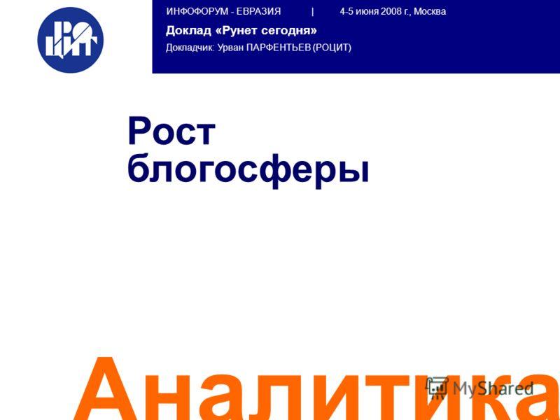 ИНФОФОРУМ - ЕВРАЗИЯ | 4-5 июня 2008 г., Москва Доклад «Рунет сегодня» Докладчик: Урван ПАРФЕНТЬЕВ (РОЦИТ) Аналитика Рост блогосферы