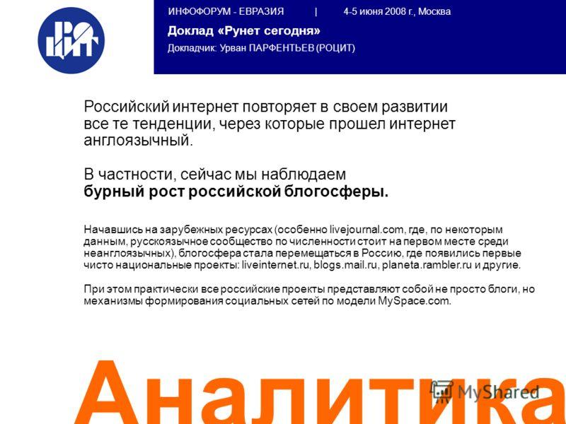 ИНФОФОРУМ - ЕВРАЗИЯ | 4-5 июня 2008 г., Москва Доклад «Рунет сегодня» Докладчик: Урван ПАРФЕНТЬЕВ (РОЦИТ) Аналитика Российский интернет повторяет в своем развитии все те тенденции, через которые прошел интернет англоязычный. В частности, сейчас мы на